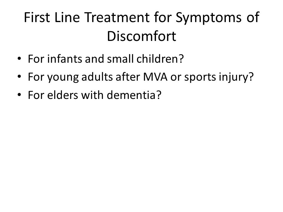 First Line Treatment for Symptoms of Discomfort For infants and small children? For young adults after MVA or sports injury? For elders with dementia?