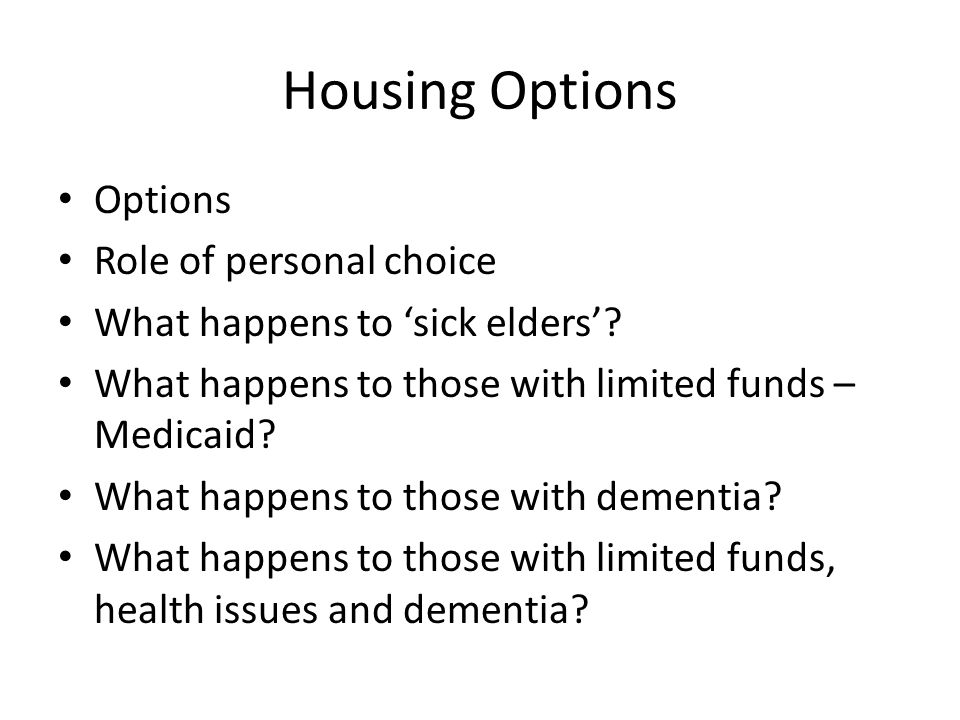 Housing Options Options Role of personal choice What happens to sick elders? What happens to those with limited funds – Medicaid? What happens to thos