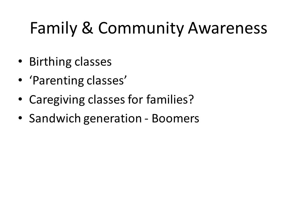 Family & Community Awareness Birthing classes Parenting classes Caregiving classes for families? Sandwich generation - Boomers