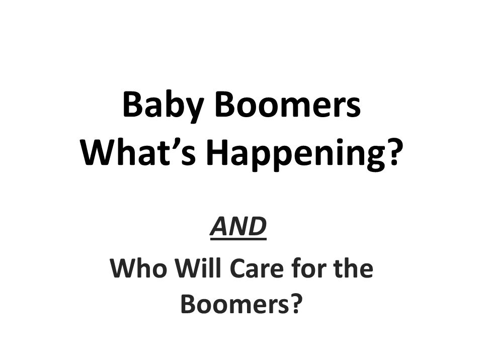 Baby Boomers Whats Happening? AND Who Will Care for the Boomers?