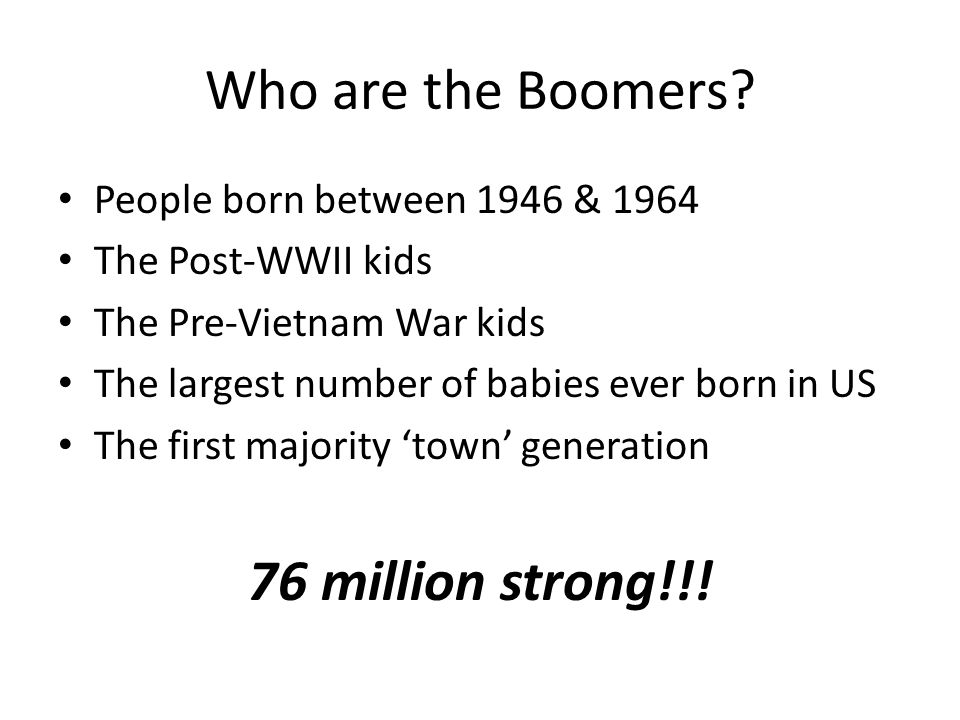 Who are the Boomers? People born between 1946 & 1964 The Post-WWII kids The Pre-Vietnam War kids The largest number of babies ever born in US The firs