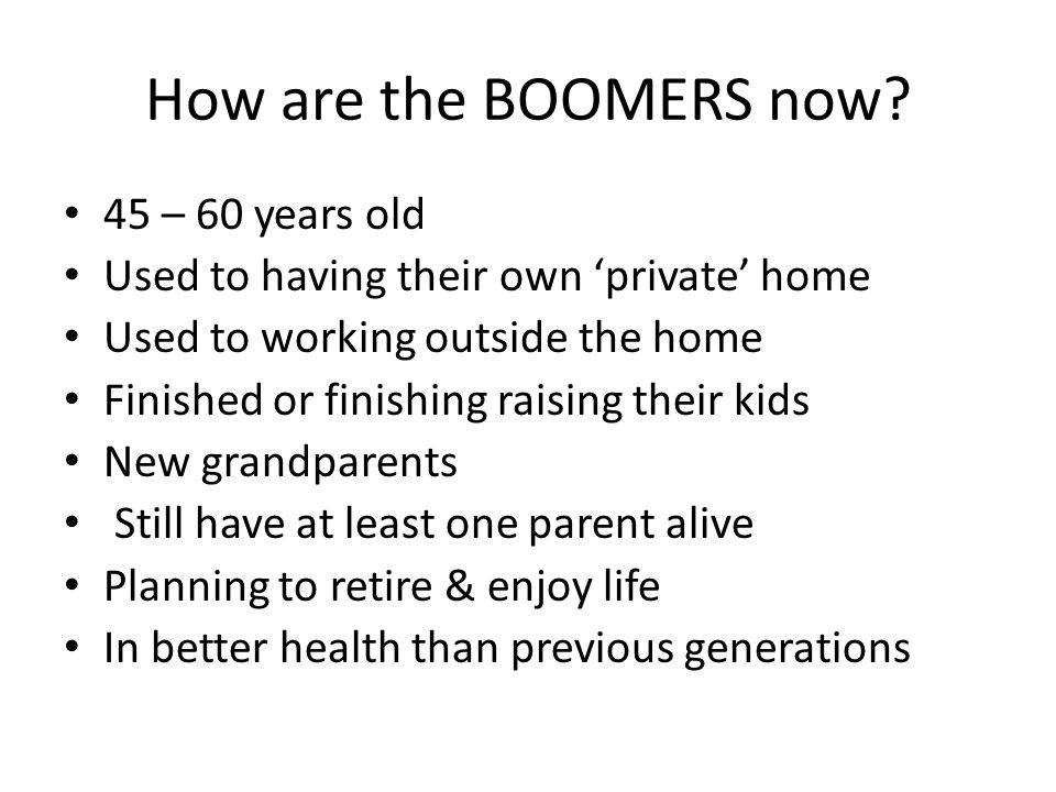 How are the BOOMERS now? 45 – 60 years old Used to having their own private home Used to working outside the home Finished or finishing raising their