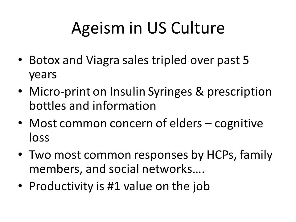 Ageism in US Culture Botox and Viagra sales tripled over past 5 years Micro-print on Insulin Syringes & prescription bottles and information Most comm