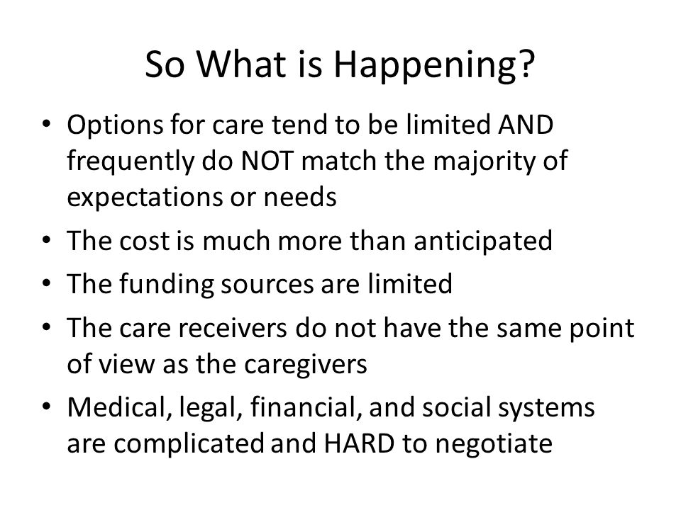 So What is Happening? Options for care tend to be limited AND frequently do NOT match the majority of expectations or needs The cost is much more than