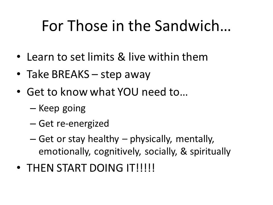 For Those in the Sandwich… Learn to set limits & live within them Take BREAKS – step away Get to know what YOU need to… – Keep going – Get re-energize