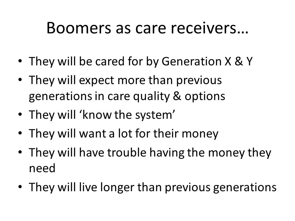 Boomers as care receivers… They will be cared for by Generation X & Y They will expect more than previous generations in care quality & options They will know the system They will want a lot for their money They will have trouble having the money they need They will live longer than previous generations