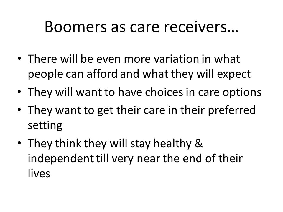 Boomers as care receivers… There will be even more variation in what people can afford and what they will expect They will want to have choices in care options They want to get their care in their preferred setting They think they will stay healthy & independent till very near the end of their lives