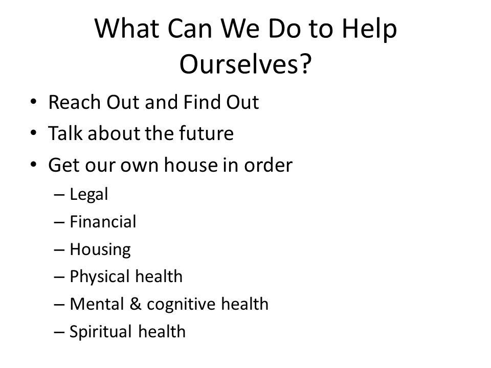 What Can We Do to Help Ourselves? Reach Out and Find Out Talk about the future Get our own house in order – Legal – Financial – Housing – Physical hea
