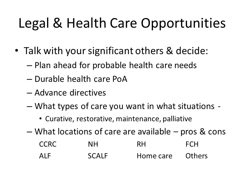 Legal & Health Care Opportunities Talk with your significant others & decide: – Plan ahead for probable health care needs – Durable health care PoA – Advance directives – What types of care you want in what situations - Curative, restorative, maintenance, palliative – What locations of care are available – pros & cons CCRCNHRHFCH ALFSCALFHome careOthers