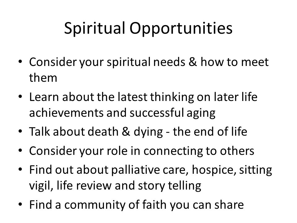 Spiritual Opportunities Consider your spiritual needs & how to meet them Learn about the latest thinking on later life achievements and successful aging Talk about death & dying - the end of life Consider your role in connecting to others Find out about palliative care, hospice, sitting vigil, life review and story telling Find a community of faith you can share