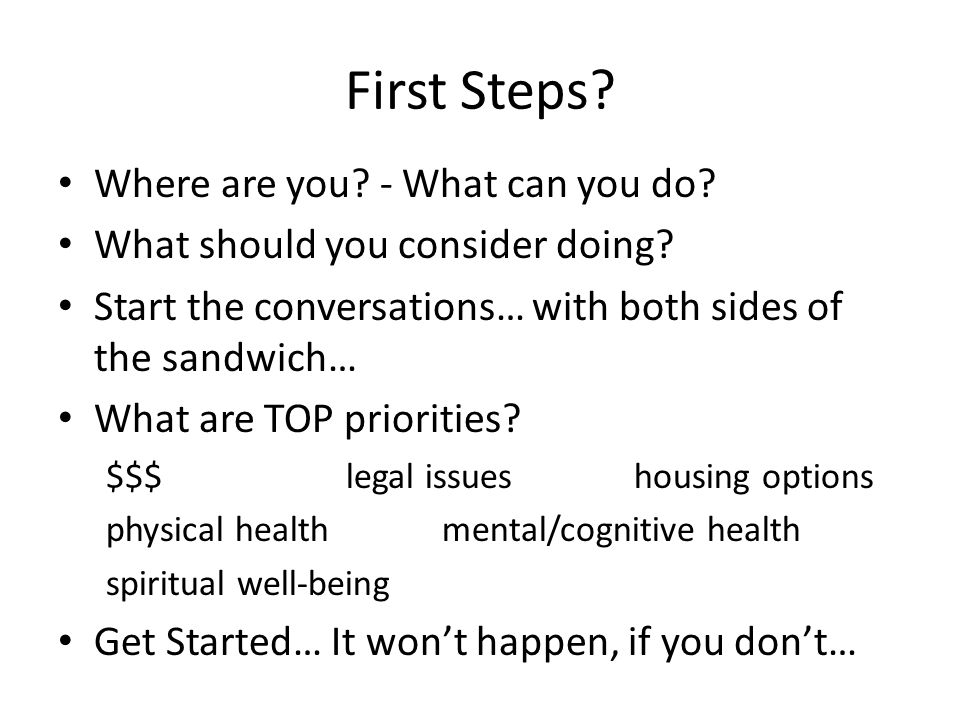 First Steps? Where are you? - What can you do? What should you consider doing? Start the conversations… with both sides of the sandwich… What are TOP