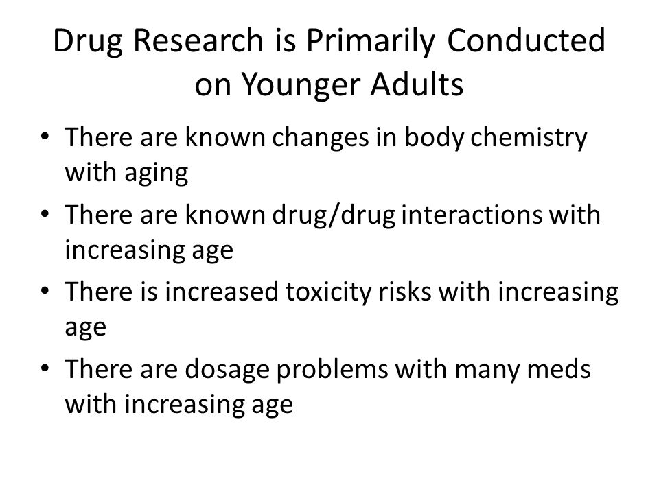 Drug Research is Primarily Conducted on Younger Adults There are known changes in body chemistry with aging There are known drug/drug interactions wit