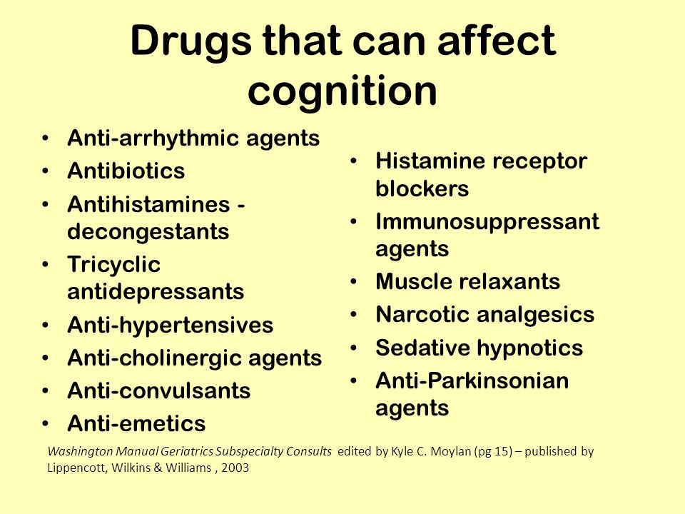 Drugs that can affect cognition Anti-arrhythmic agents Antibiotics Antihistamines - decongestants Tricyclic antidepressants Anti-hypertensives Anti-cholinergic agents Anti-convulsants Anti-emetics Histamine receptor blockers Immunosuppressant agents Muscle relaxants Narcotic analgesics Sedative hypnotics Anti-Parkinsonian agents Washington Manual Geriatrics Subspecialty Consults edited by Kyle C.
