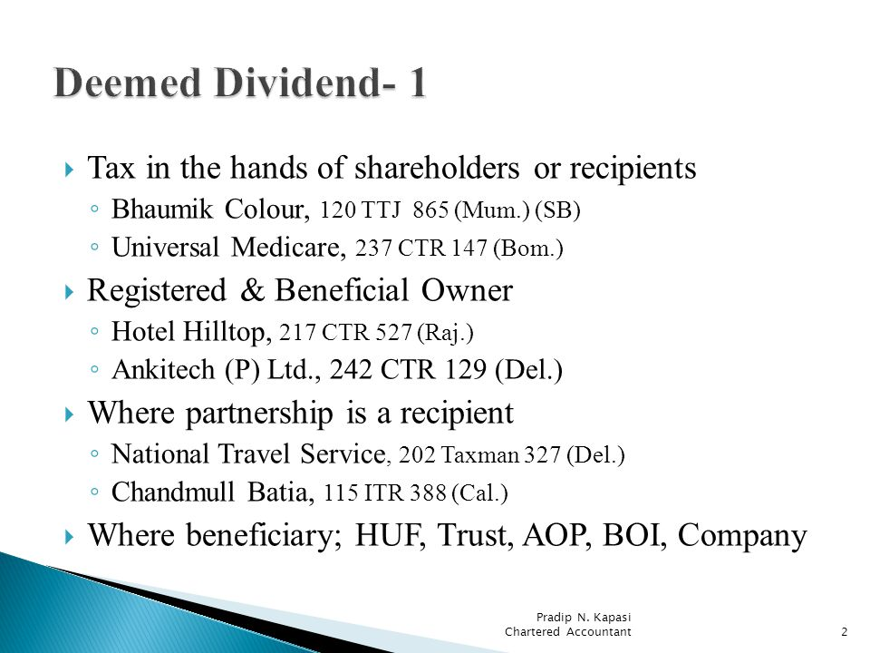 Tax in the hands of shareholders or recipients Bhaumik Colour, 120 TTJ 865 (Mum.) (SB) Universal Medicare, 237 CTR 147 (Bom.) Registered & Beneficial Owner Hotel Hilltop, 217 CTR 527 (Raj.) Ankitech (P) Ltd., 242 CTR 129 (Del.) Where partnership is a recipient National Travel Service, 202 Taxman 327 (Del.) Chandmull Batia, 115 ITR 388 (Cal.) Where beneficiary; HUF, Trust, AOP, BOI, Company Pradip N.