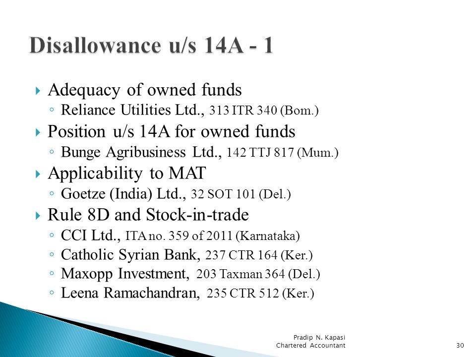 Adequacy of owned funds Reliance Utilities Ltd., 313 ITR 340 (Bom.) Position u/s 14A for owned funds Bunge Agribusiness Ltd., 142 TTJ 817 (Mum.) Applicability to MAT Goetze (India) Ltd., 32 SOT 101 (Del.) Rule 8D and Stock-in-trade CCI Ltd., ITA no.