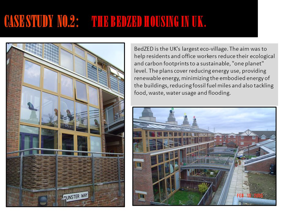 CASE STUDY NO.2 : THE BEDZED HOUSING IN UK. BedZED is the UK's largest eco-village. The aim was to help residents and office workers reduce their ecol