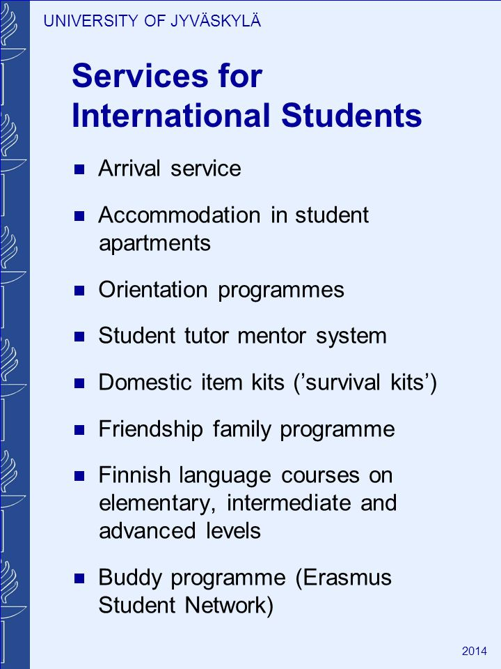 UNIVERSITY OF JYVÄSKYLÄ 2014 Services for International Students Arrival service Accommodation in student apartments Orientation programmes Student tutor mentor system Domestic item kits (survival kits) Friendship family programme Finnish language courses on elementary, intermediate and advanced levels Buddy programme (Erasmus Student Network)