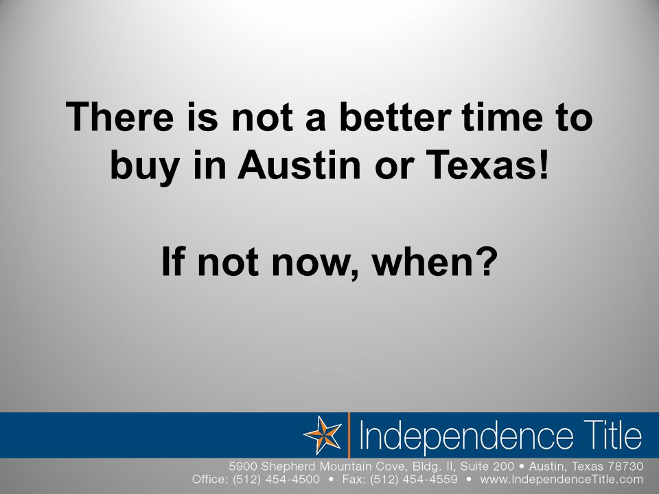 There is not a better time to buy in Austin or Texas! If not now, when?