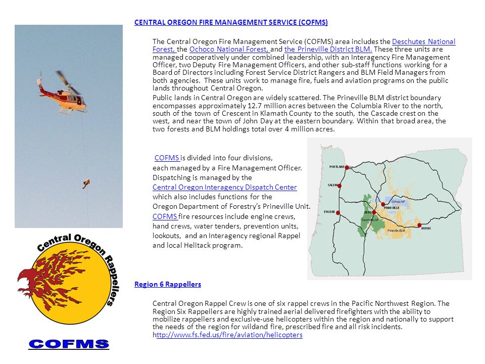 CENTRAL OREGON FIRE MANAGEMENT SERVICE (COFMS) The Central Oregon Fire Management Service (COFMS) area includes the Deschutes National Forest, the Ochoco National Forest, and the Prineville District BLM.
