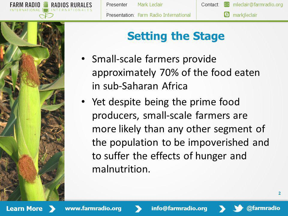 Learn More www.farmradio.orginfo@farmradio.org Presenter : Contact: Mark Leclairmleclair@farmradio.org markjleclair Presentation: Farm Radio International @ farmradio Setting the Stage Small-scale farmers provide approximately 70% of the food eaten in sub-Saharan Africa Yet despite being the prime food producers, small-scale farmers are more likely than any other segment of the population to be impoverished and to suffer the effects of hunger and malnutrition.