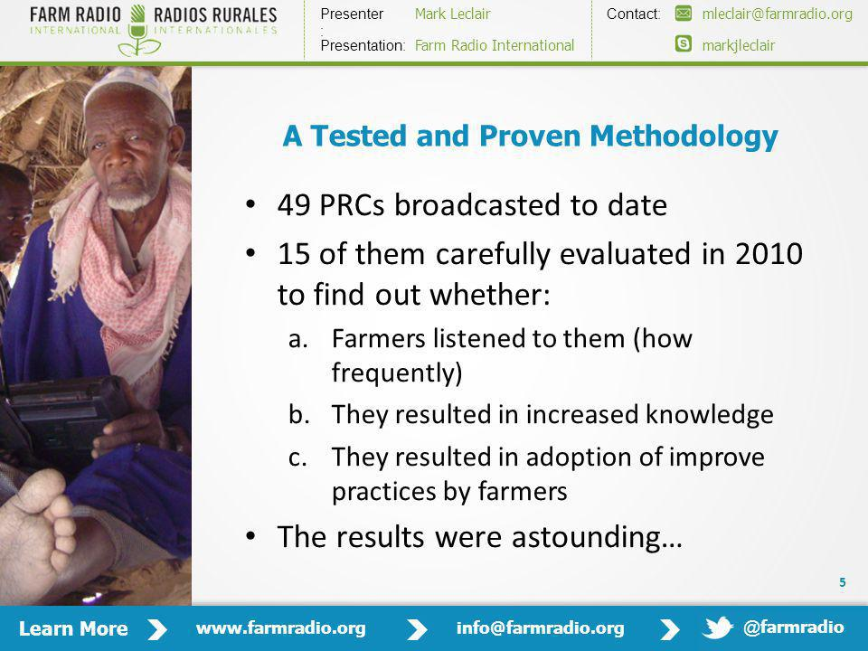Learn More www.farmradio.orginfo@farmradio.org Presenter : Contact: Mark Leclairmleclair@farmradio.org markjleclair Presentation: Farm Radio International @ farmradio A Tested and Proven Methodology 49 PRCs broadcasted to date 15 of them carefully evaluated in 2010 to find out whether: a.Farmers listened to them (how frequently) b.They resulted in increased knowledge c.They resulted in adoption of improve practices by farmers The results were astounding… 5
