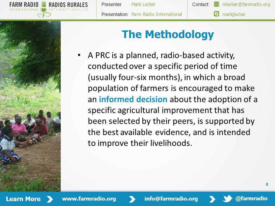 Learn More www.farmradio.orginfo@farmradio.org Presenter : Contact: Mark Leclairmleclair@farmradio.org markjleclair Presentation: Farm Radio International @ farmradio The Methodology A PRC is a planned, radio-based activity, conducted over a specific period of time (usually four-six months), in which a broad population of farmers is encouraged to make an informed decision about the adoption of a specific agricultural improvement that has been selected by their peers, is supported by the best available evidence, and is intended to improve their livelihoods.
