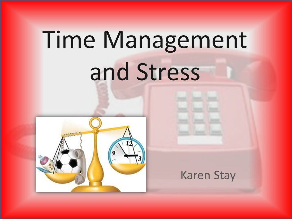 Time Management and Stress Karen Stay