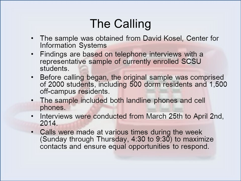 The Calling The sample was obtained from David Kosel, Center for Information Systems Findings are based on telephone interviews with a representative sample of currently enrolled SCSU students.