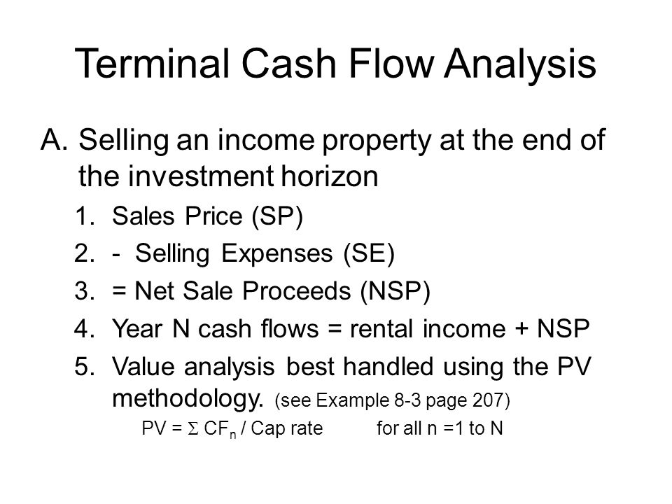 Terminal Cash Flow Analysis A.Selling an income property at the end of the investment horizon 1.Sales Price (SP) 2.- Selling Expenses (SE) 3.= Net Sal