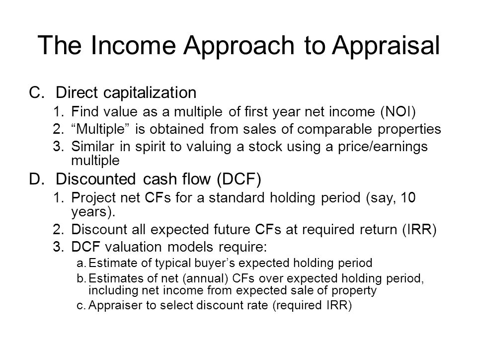 The Income Approach to Appraisal C.Direct capitalization 1.Find value as a multiple of first year net income (NOI) 2.Multiple is obtained from sales o