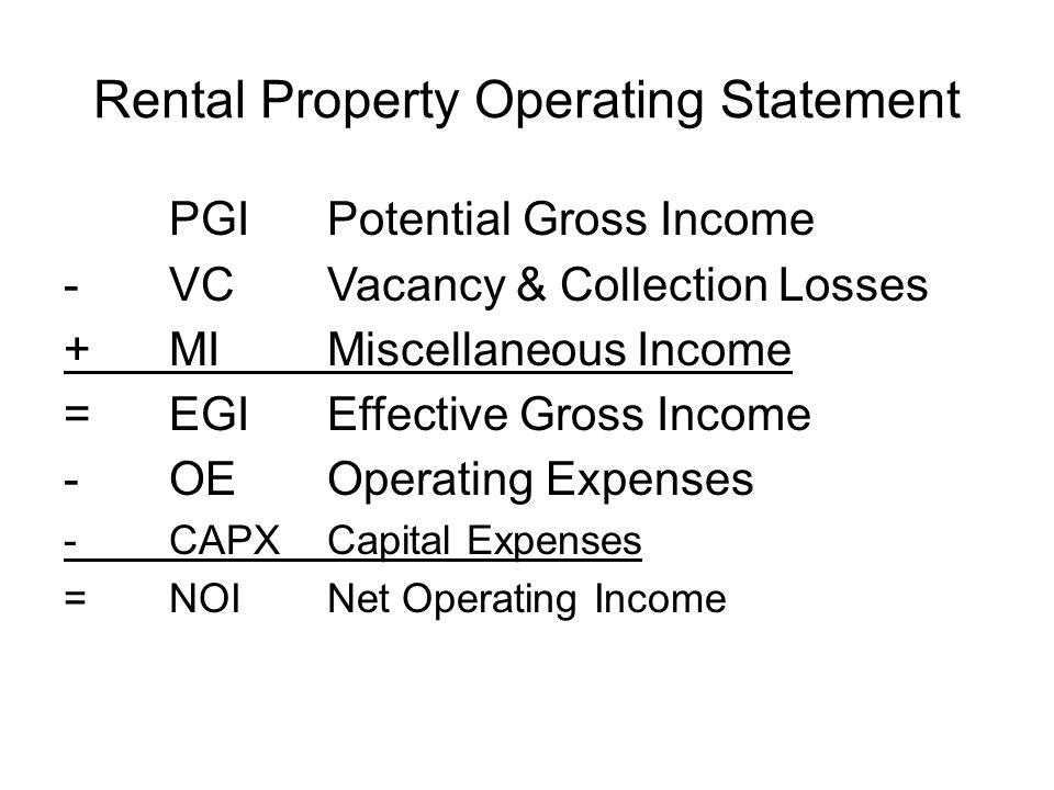 Rental Property Operating Statement PGIPotential Gross Income -VCVacancy & Collection Losses +MIMiscellaneous Income =EGIEffective Gross Income - OEOp