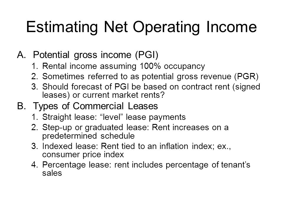 Estimating Net Operating Income C.Effective Gross Income 1.VC-vacancy & collection loss is based on: a.Historical experience of subject property b.Competing properties in the market c.Natural vacancy rate: Vacancy rate that is expected in a stable or equilibrium market 2.Miscellaneous income a.Garage rentals & parking fees b.Laundry & vending machines c.Clubhouse rentals D.Operating Expenses 1.Ordinary & regular expenditures necessary to keep a property functioning competitively 2.Fixed: Expenses that do not vary with occupancy (at least in the short-run) a.hazard insurance, b.local property taxes 3.Variable: Expenses that tend to vary with occupancy a.Utilities b.Maintenance & supplies 4.OE do not include: mortgage payments, tax depreciation, capital expenditures
