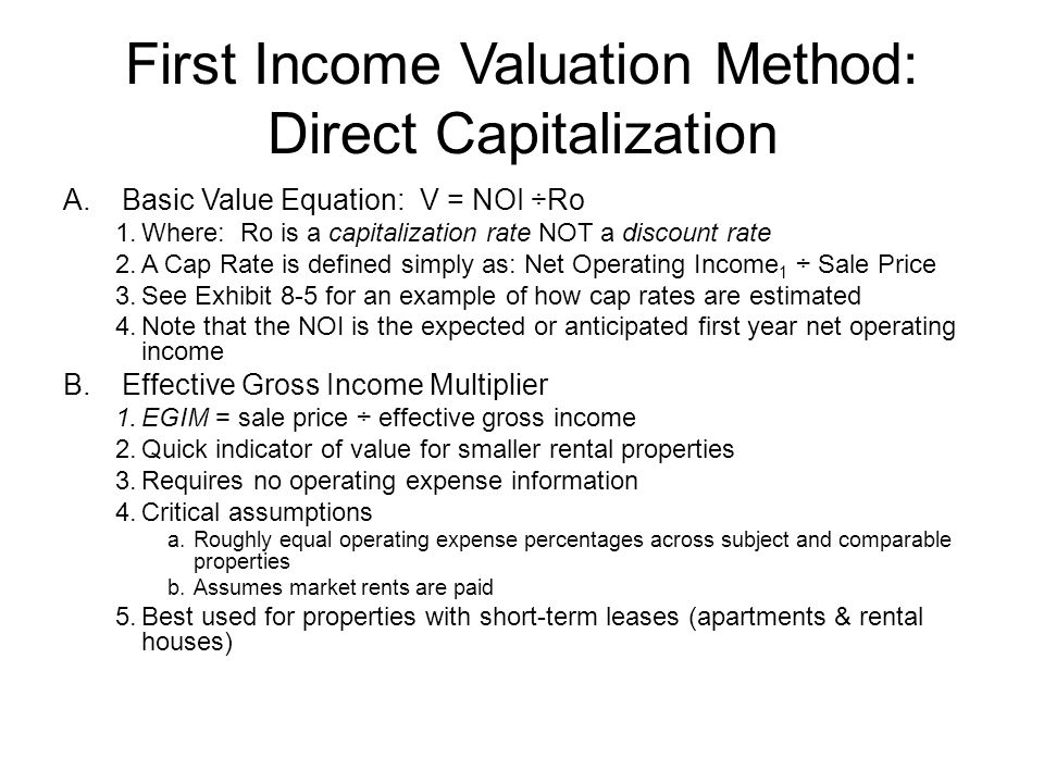First Income Valuation Method: Direct Capitalization C.Problems with Valuation by Direct Capitalization 1.Inadequate data on comparable sales due to: a.Above- or below-market leases b.Differing length of leases and rent escalations c.Comparable vs.