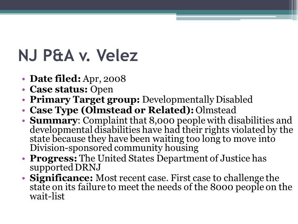 NJ P&A v. Velez Date filed: Apr, 2008 Case status: Open Primary Target group: Developmentally Disabled Case Type (Olmstead or Related): Olmstead Summa