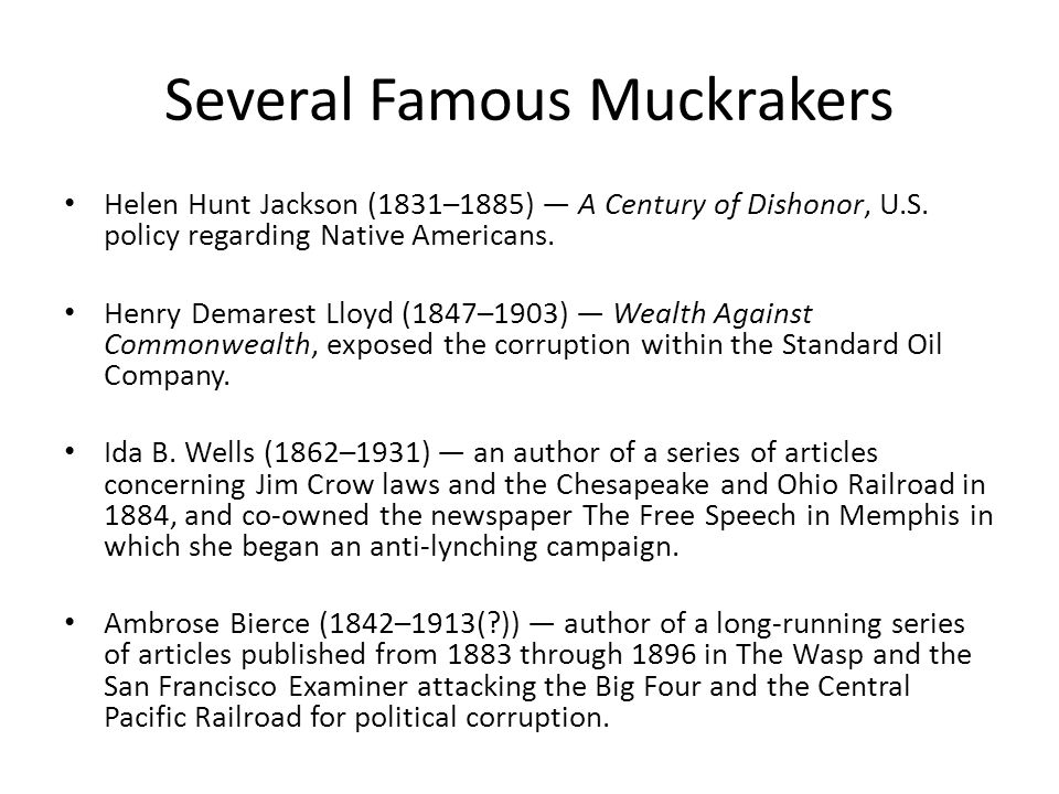 Several Famous Muckrakers Helen Hunt Jackson (1831–1885) A Century of Dishonor, U.S. policy regarding Native Americans. Henry Demarest Lloyd (1847–190