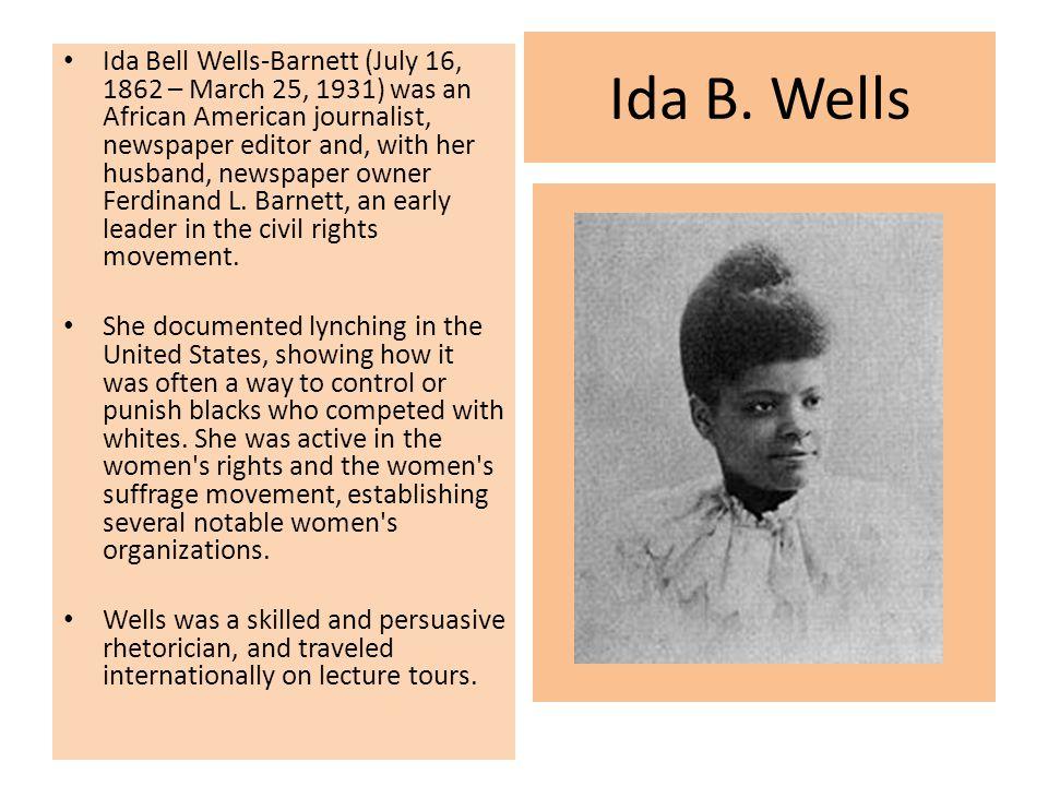 Ida B. Wells Ida Bell Wells-Barnett (July 16, 1862 – March 25, 1931) was an African American journalist, newspaper editor and, with her husband, newsp