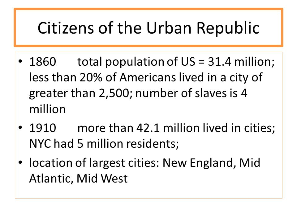 Citizens of the Urban Republic 1860total population of US = 31.4 million; less than 20% of Americans lived in a city of greater than 2,500; number of