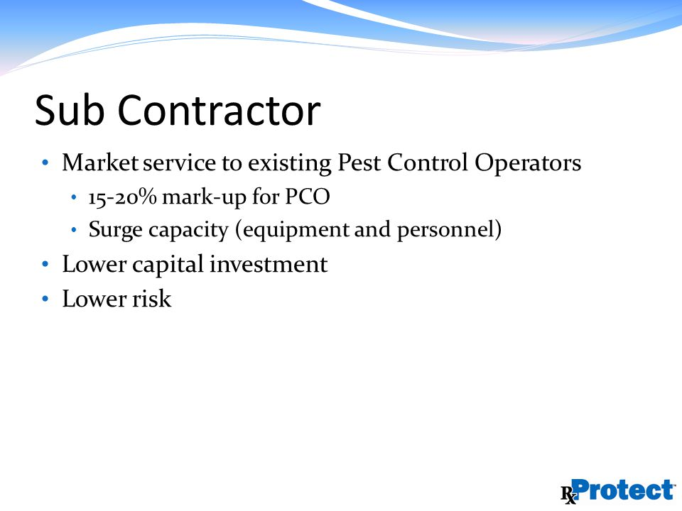 Sub Contractor Market service to existing Pest Control Operators 15-20% mark-up for PCO Surge capacity (equipment and personnel) Lower capital investment Lower risk
