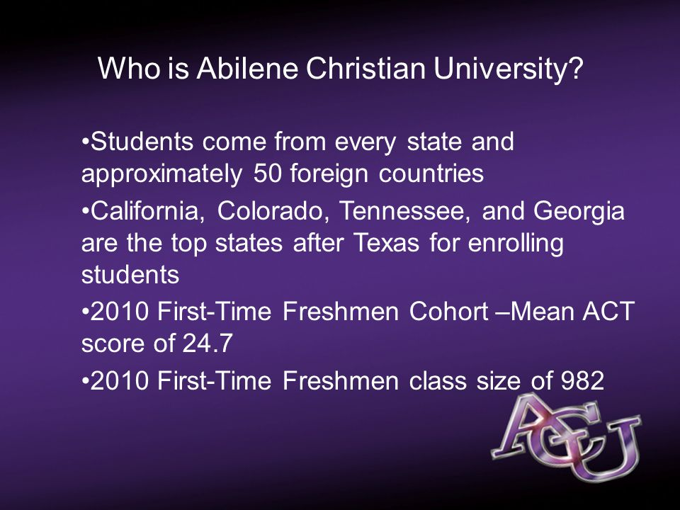 Passport Pictures Students come from every state and approximately 50 foreign countries California, Colorado, Tennessee, and Georgia are the top states after Texas for enrolling students 2010 First-Time Freshmen Cohort –Mean ACT score of 24.7 2010 First-Time Freshmen class size of 982 Who is Abilene Christian University