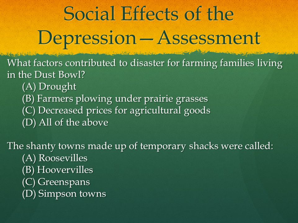 Social Effects of the DepressionAssessment What factors contributed to disaster for farming families living in the Dust Bowl? (A) Drought (B) Farmers