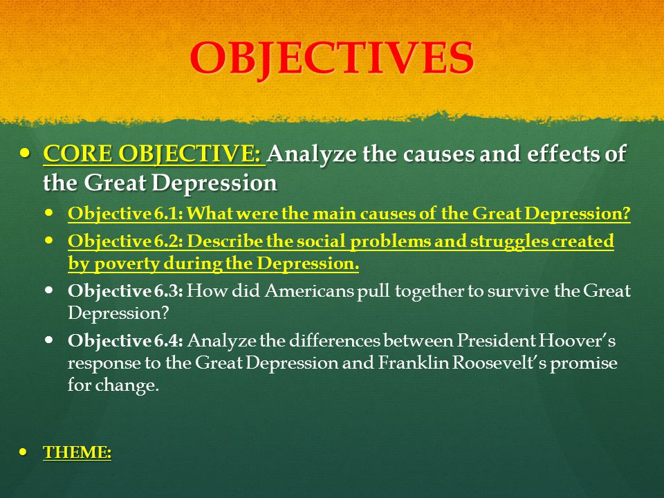OBJECTIVES CORE OBJECTIVE: Analyze the causes and effects of the Great Depression CORE OBJECTIVE: Analyze the causes and effects of the Great Depressi