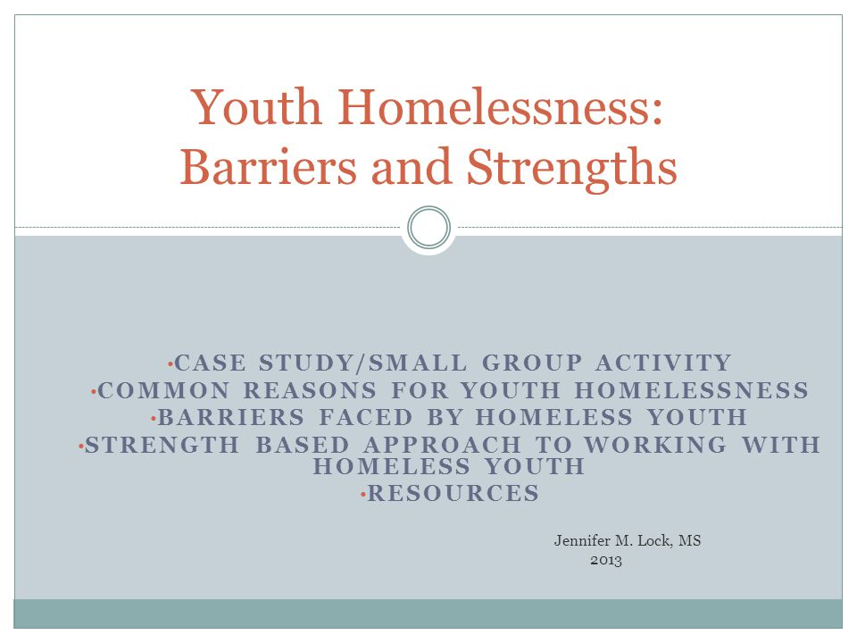 CASE STUDY/SMALL GROUP ACTIVITY COMMON REASONS FOR YOUTH HOMELESSNESS BARRIERS FACED BY HOMELESS YOUTH STRENGTH BASED APPROACH TO WORKING WITH HOMELESS YOUTH RESOURCES Jennifer M.