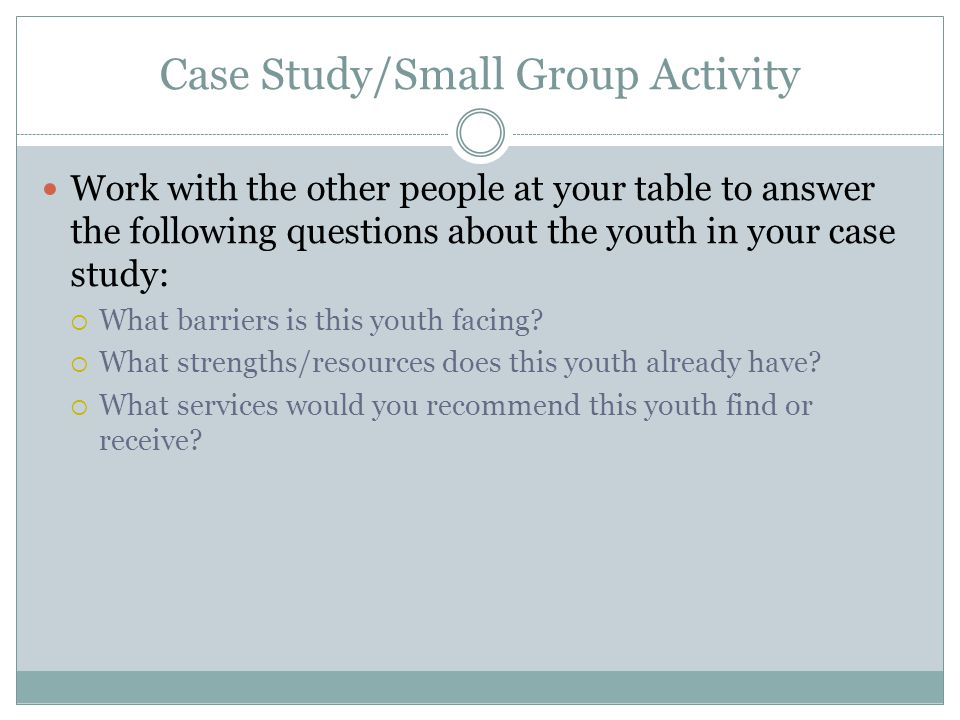 Case Study/Small Group Activity Work with the other people at your table to answer the following questions about the youth in your case study: What barriers is this youth facing.
