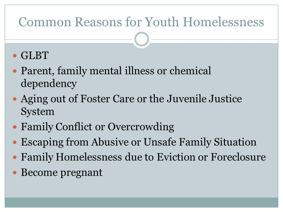 Common Reasons for Youth Homelessness GLBT Parent, family mental illness or chemical dependency Aging out of Foster Care or the Juvenile Justice System Family Conflict or Overcrowding Escaping from Abusive or Unsafe Family Situation Family Homelessness due to Eviction or Foreclosure Become pregnant