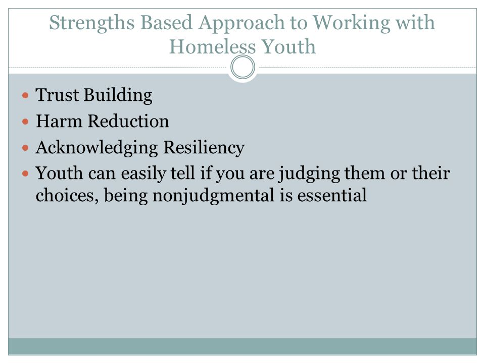 Strengths Based Approach to Working with Homeless Youth Trust Building Harm Reduction Acknowledging Resiliency Youth can easily tell if you are judging them or their choices, being nonjudgmental is essential