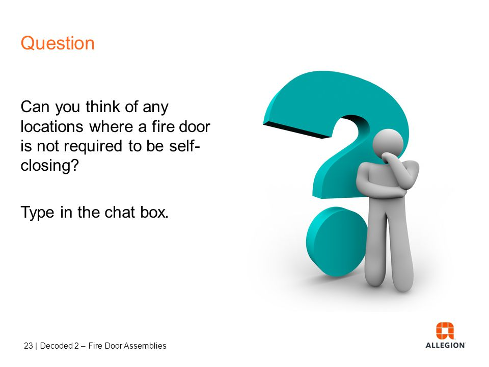 22 | Decoded 2 – Fire Door Assemblies Self-Closing or Automatic-Closing Self-Closing = standard door closer without a hold-open mechanism Automatic-Cl