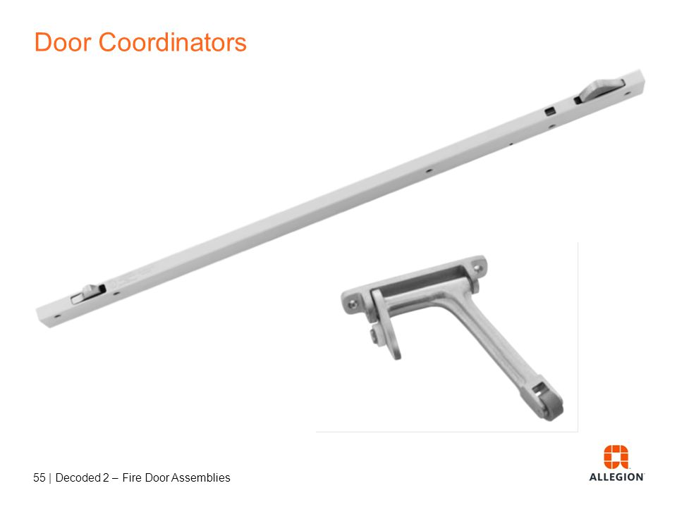 54   Decoded 2 – Fire Door Assemblies Door Coordinators Pairs of doors Used with automatic flush bolts and astragals Coordinates closing of doors so t