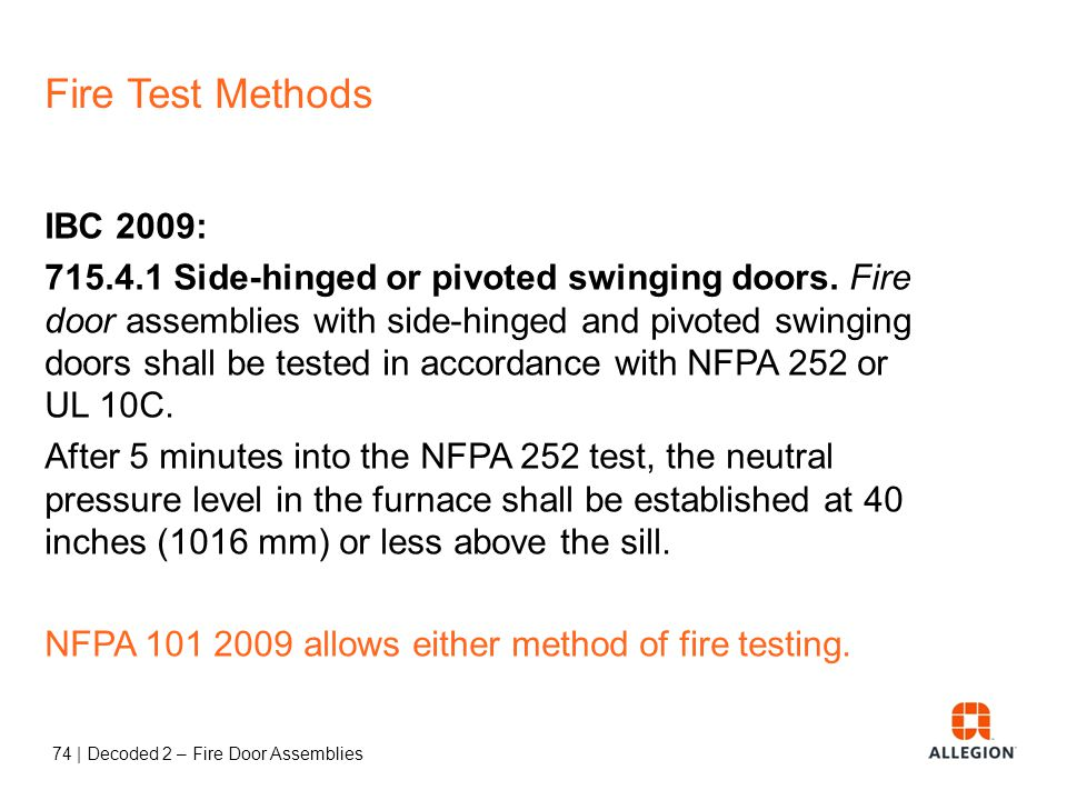 73 | Decoded 2 – Fire Door Assemblies Fire Test Methods UL 10B – Neutral/Negative Pressure Neutral pressure plane at top of the tested assembly UL 10C