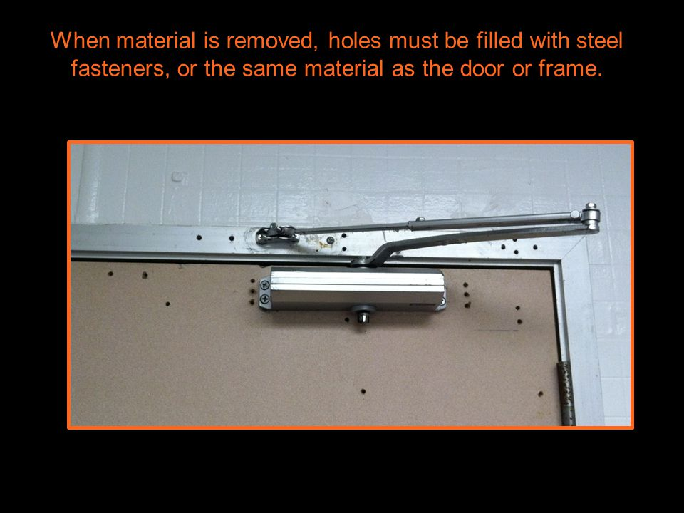 When material is removed, holes must be filled with steel fasteners, or the same material as the door or frame.
