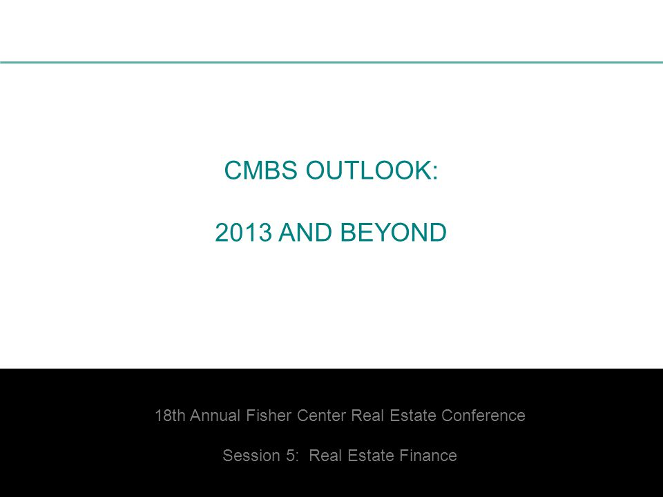 1 CMBS OUTLOOK: 2013 AND BEYOND 18th Annual Fisher Center Real Estate Conference Session 5: Real Estate Finance